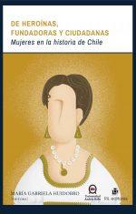 De heroínas, fundadoras y ciudadanas: mujeres en la historia de Chile 1