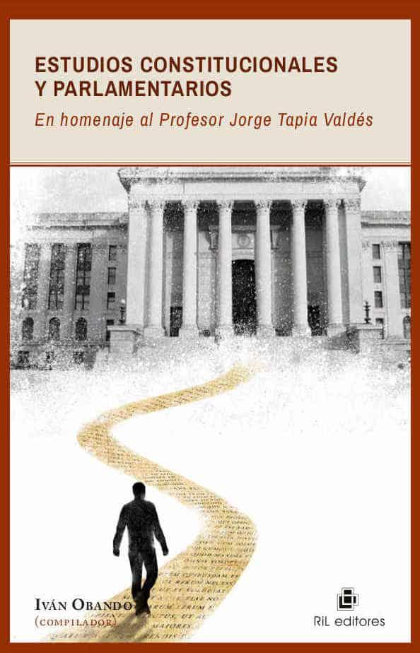 Estudios constitucionales y parlamentarios en homenaje al Profesor Jorge Tapia Valdés 1