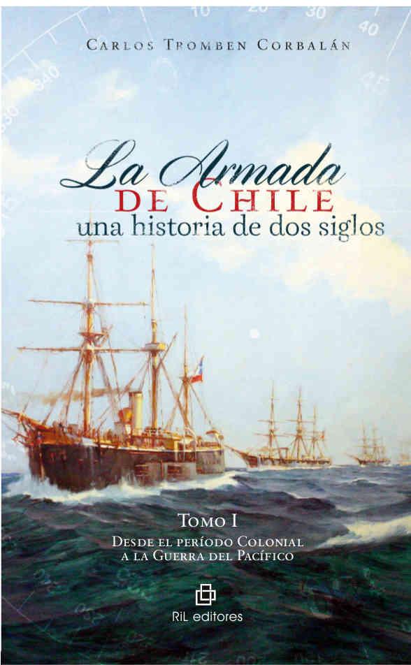 La Armada de Chile: una historia de dos siglos. Tomo I: desde el período Colonial a la Guerra del Pacífico 1