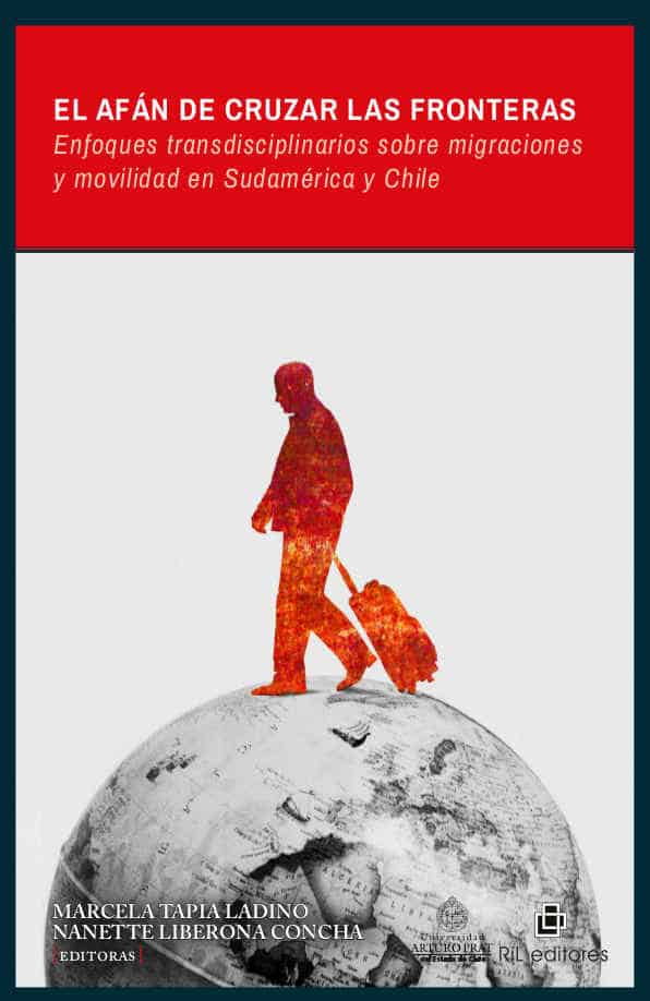 El afán de cruzar las fronteras: enfoques transdisciplinarios sobre migraciones y movilidad en Sudamérica y Chile 1