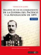 Crónicas de guerra: relatos de un ex combatiente de la Guerra del Pacífico y la Revolución de 1891 1