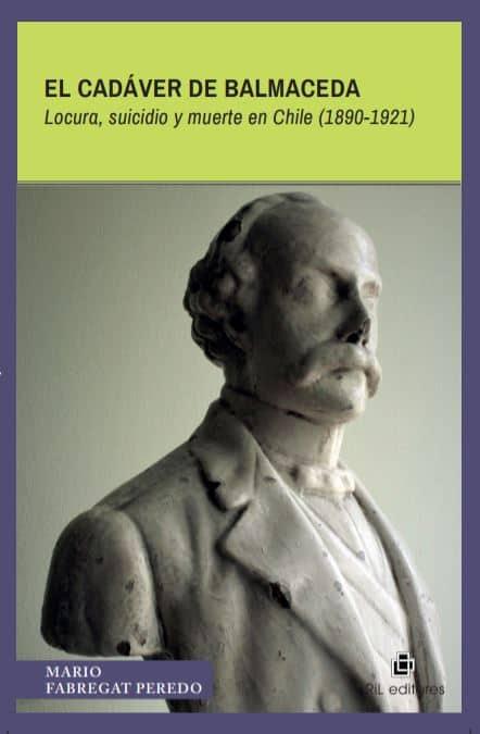 El cadáver de Balmaceda. Locura, suicidio y muerte en Chile (1890-1921) 1