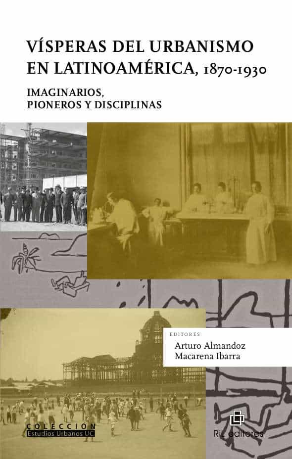 Vísperas del urbanismo en Latinoamérica, 1870-1930: imaginarios, pioneros y disciplinas 1