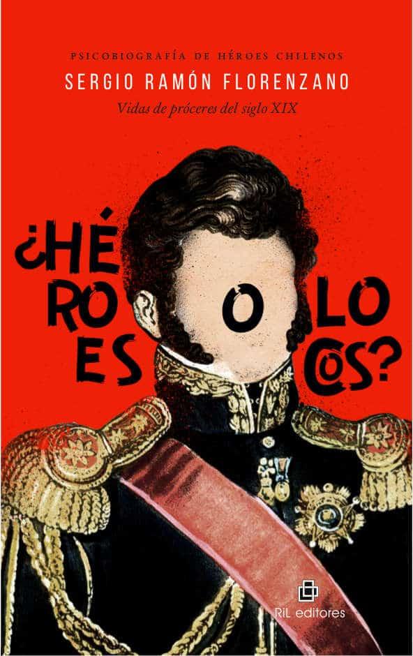¿Héroes o locos? Psicobiografías de personajes de la historia de Chile 1
