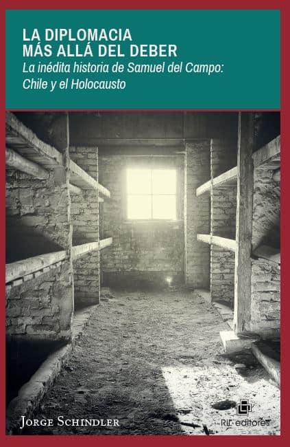 La diplomacia más allá del deber. La inédita historia de Samuel del Campo: Chile y el Holocausto 1
